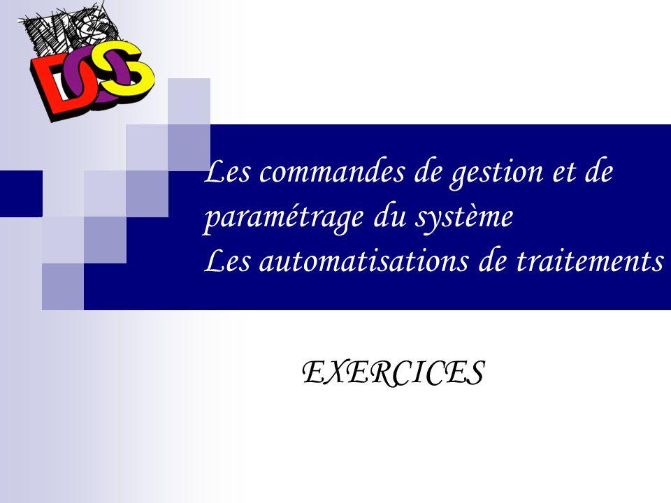Les commandes de gestion et de paramétrage du système Les automatisations de traitements EXERCICES
