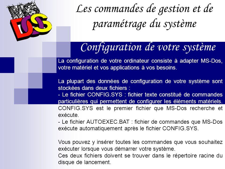 Les commandes de gestion et de paramétrage du système Le DOS est le système d exploitation le plus connu, sa version la plus commercialisée est celle de Microsoft, baptisée MS-DOS (il en existe d autres comme DR-DOS).
