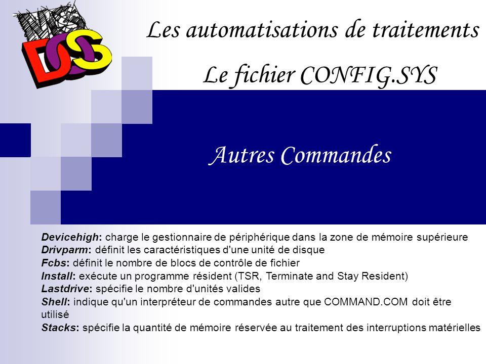 Les automatisations de traitements Le fichier CONFIG.SYS Autres Commandes Devicehigh: charge le gestionnaire de périphérique dans la zone de mémoire supérieure Drivparm: définit les caractéristiques d une unité de disque Fcbs: définit le nombre de blocs de contrôle de fichier Install: exécute un programme résident (TSR, Terminate and Stay Resident) Lastdrive: spécifie le nombre d unités valides Shell: indique qu un interpréteur de commandes autre que COMMAND.COM doit être utilisé Stacks: spécifie la quantité de mémoire réservée au traitement des interruptions matérielles