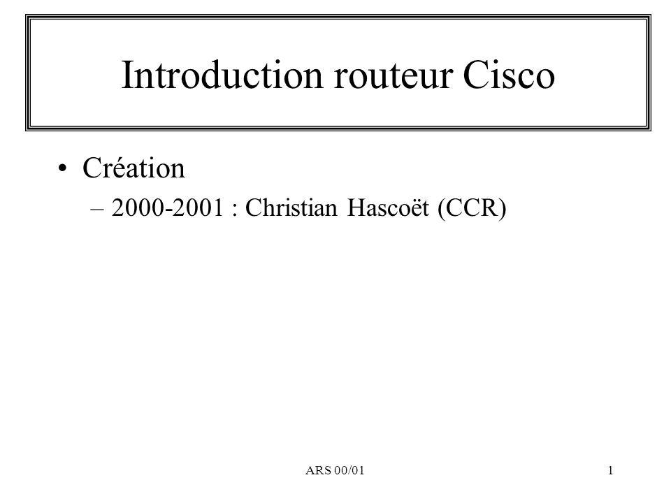 ARS 00/0142 Routage / Filtrage Une autre manière efficace pour faire du filtrage : ip route @IP_réseau Masque_réseau Destination ip route 10.0.0.0 255.0.0.0 Null0 ip route 172.16.0.0 255.240.0.0 Null0 ip route 192.168.0.0 255.255.0.0 Null0