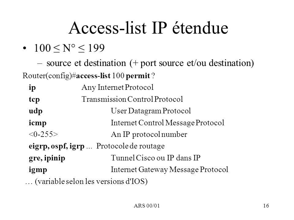 ARS 00/0116 Access-list IP étendue 100 N° 199 –source et destination (+ port source et/ou destination) Router(config)#access-list 100 permit ? ip Any
