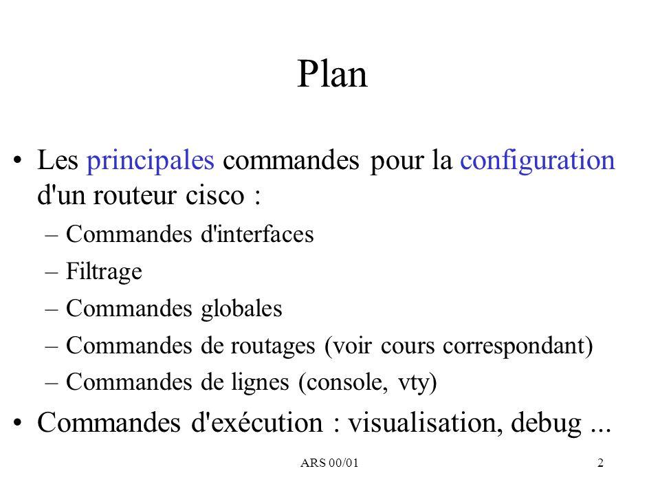 ARS 00/012 Plan Les principales commandes pour la configuration d'un routeur cisco : –Commandes d'interfaces –Filtrage –Commandes globales –Commandes