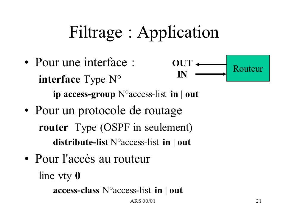 ARS 00/0121 Filtrage : Application Pour une interface : interface Type N° ip access-group N°access-list in | out Pour un protocole de routage router T