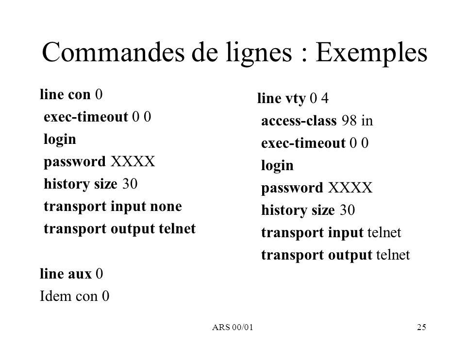 ARS 00/0125 Commandes de lignes : Exemples line con 0 exec-timeout 0 0 login password XXXX history size 30 transport input none transport output telne