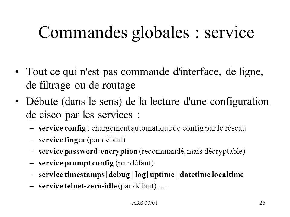 ARS 00/0126 Commandes globales : service Tout ce qui n'est pas commande d'interface, de ligne, de filtrage ou de routage Débute (dans le sens) de la l
