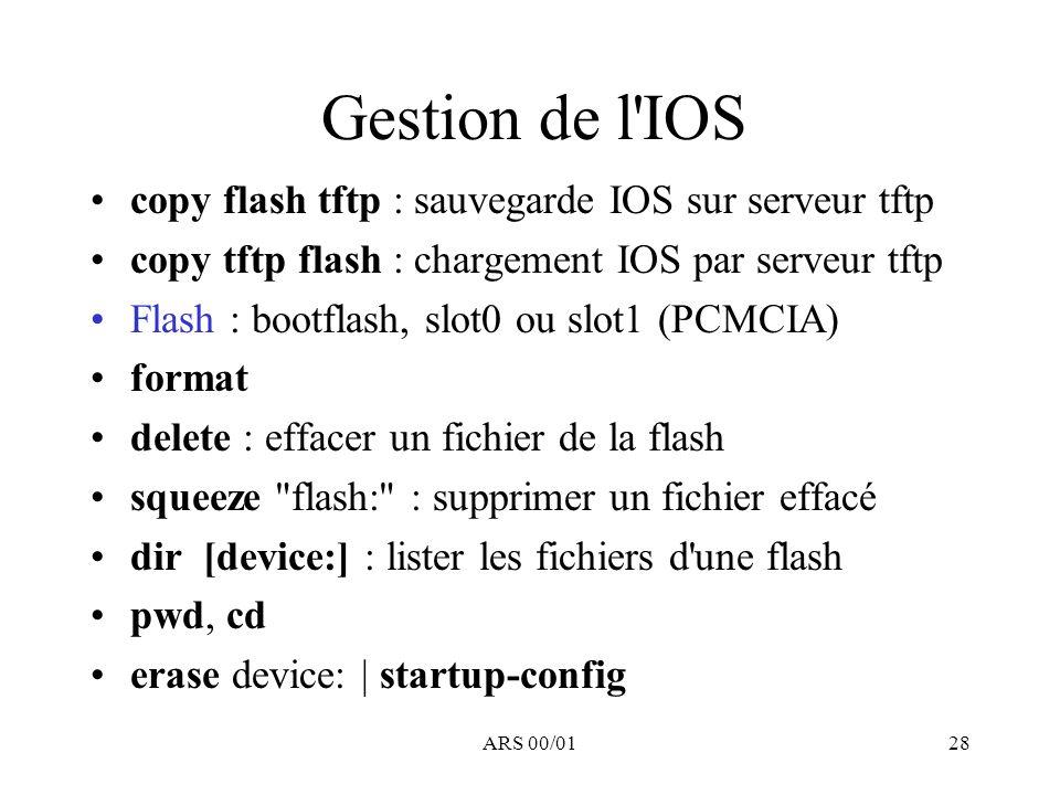 ARS 00/0128 Gestion de l'IOS copy flash tftp : sauvegarde IOS sur serveur tftp copy tftp flash : chargement IOS par serveur tftp Flash : bootflash, sl
