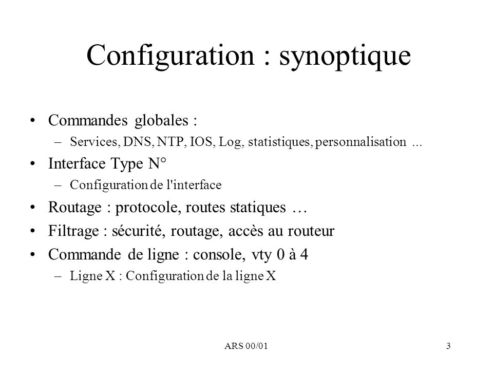 ARS 00/014 Configuration : vue d ensemble show running-config ou show startup-config Commande globales –service, personnalisation, ntp, IOS, boot interface Type N°1 –configuration interface Type N°1 interface Type N°2 –configuration interface Type N°2 …...