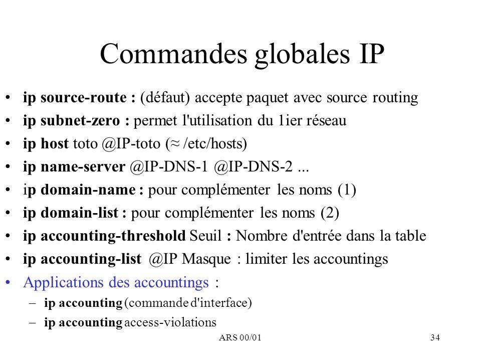 ARS 00/0134 Commandes globales IP ip source-route : (défaut) accepte paquet avec source routing ip subnet-zero : permet l'utilisation du 1ier réseau i