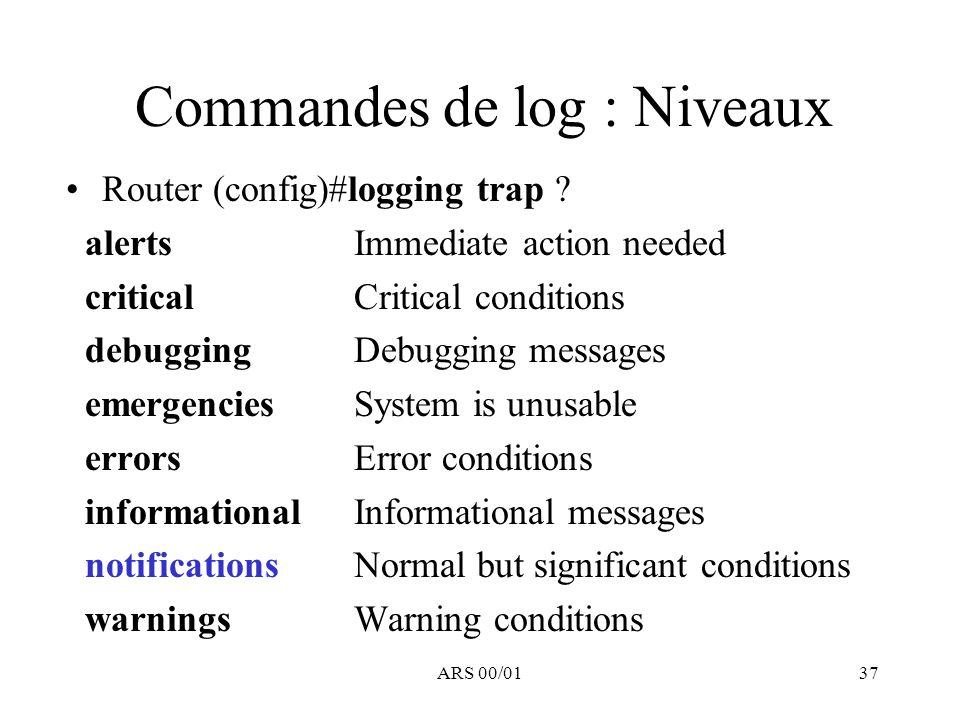 ARS 00/0137 Commandes de log : Niveaux Router (config)#logging trap ? alerts Immediate action needed critical Critical conditions debugging Debugging