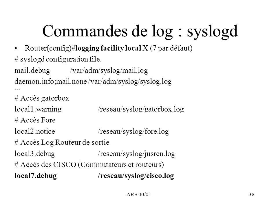 ARS 00/0138 Commandes de log : syslogd Router(config)#logging facility local X (7 par défaut) # syslogd configuration file. mail.debug /var/adm/syslog