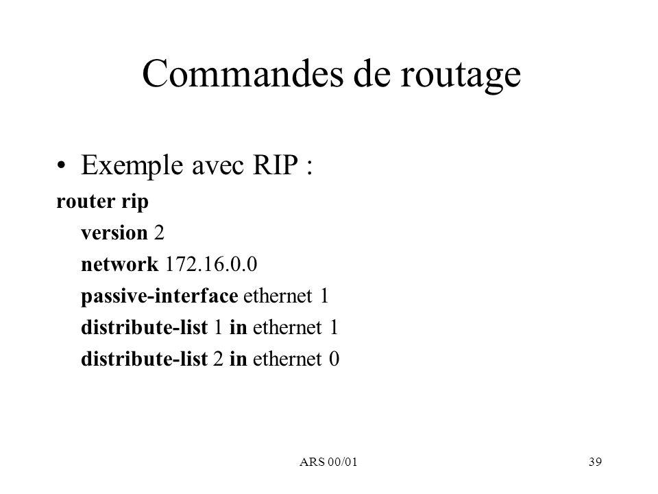 ARS 00/0139 Commandes de routage Exemple avec RIP : router rip version 2 network 172.16.0.0 passive-interface ethernet 1 distribute-list 1 in ethernet
