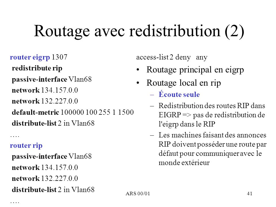 ARS 00/0141 Routage avec redistribution (2) router eigrp 1307 redistribute rip passive-interface Vlan68 network 134.157.0.0 network 132.227.0.0 default-metric 100000 100 255 1 1500 distribute-list 2 in Vlan68 ….