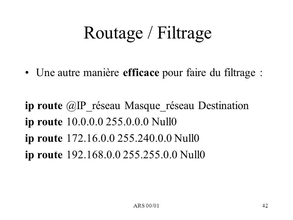 ARS 00/0142 Routage / Filtrage Une autre manière efficace pour faire du filtrage : ip route @IP_réseau Masque_réseau Destination ip route 10.0.0.0 255