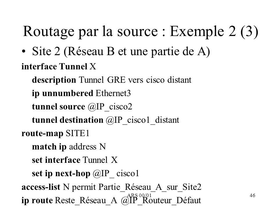 ARS 00/0146 Routage par la source : Exemple 2 (3) Site 2 (Réseau B et une partie de A) interface Tunnel X description Tunnel GRE vers cisco distant ip