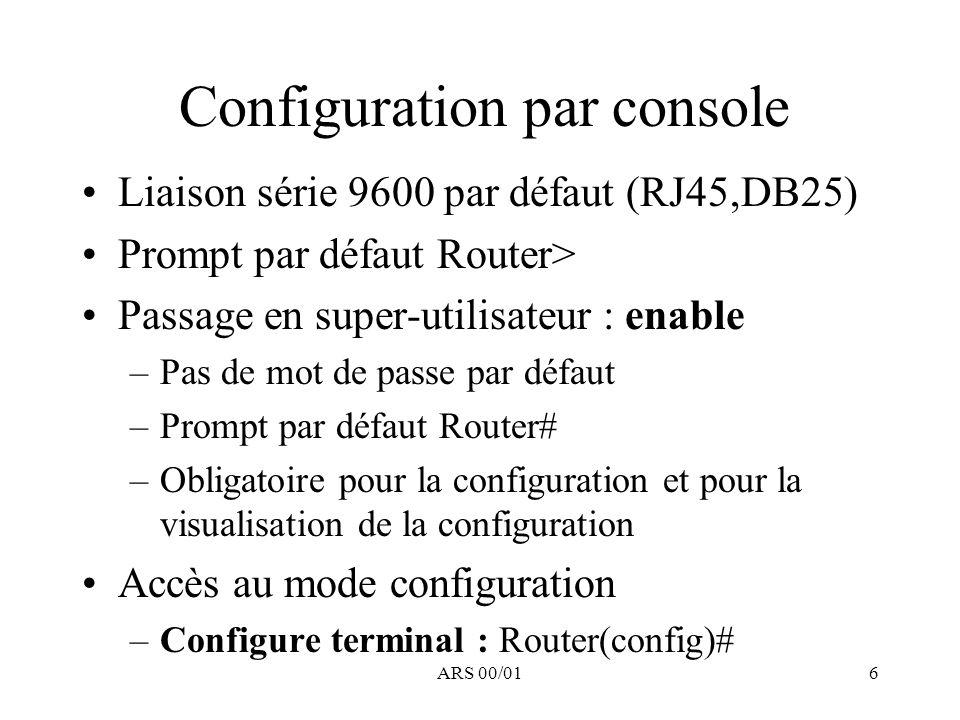 ARS 00/017 Configuration par console Mise en place du mot de passe enable –Commande globale –enable-password toto –+ service password-encryption ==> –enable-password 7 01324DA64BEA091222 –A remplacer par –enable secret 5 1$k1p6$i4wqEzO90/L22Ejd2r0DT1