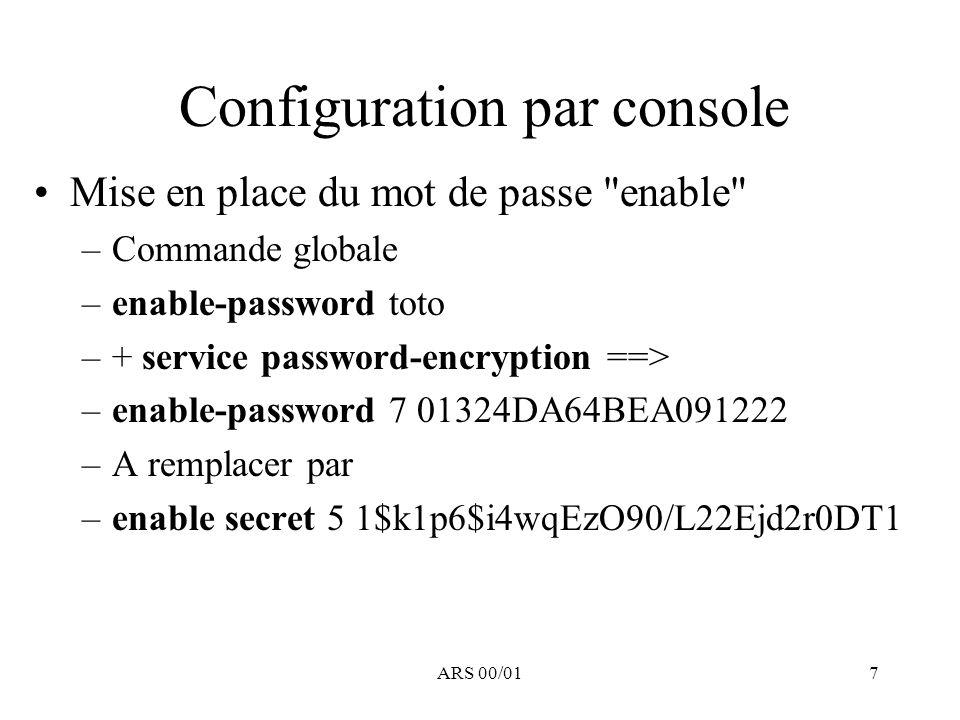 ARS 00/018 Configuration des interfaces C est la base de la configuration du routeur : –Passage à la configuration d une interface : interface type N° Exemple : interface ethernet 0 (Router(config-if)#) –On peut y spécifier principalement l adressage, mais aussi le filtrage, le type d encapsulation, la gestion des files d attente … Rq : pour remonter dans l arborescence –exit pour remonter d 1 niveau, –retour au mode commande : end ou ctrl Z