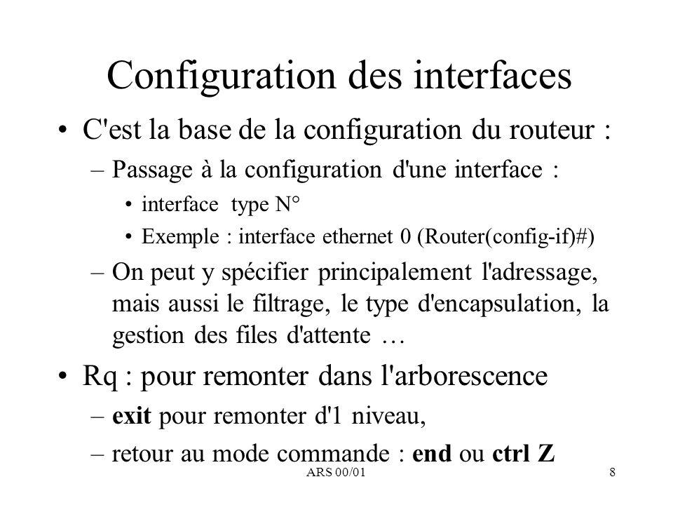 ARS 00/019 Visualisation : Configuration ethernet interface Ethernet0 description Nom Réseau, Administrateur, e-mail, téléphone ip address A.B.C.D Masque (secondary) ip broadcast-address A.B.C.X (Défaut : 255.255.255.255) ip access-group 100 in ip access-group 110 out no ip redirects no ip proxy-arp ip accounting ip accounting access-violations