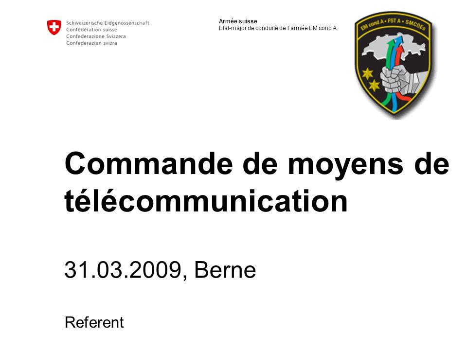 Armée suisse Etat-major de conduite de larmée EM cond A Commande de moyens de télécommunication 31.03.2009, Berne Referent