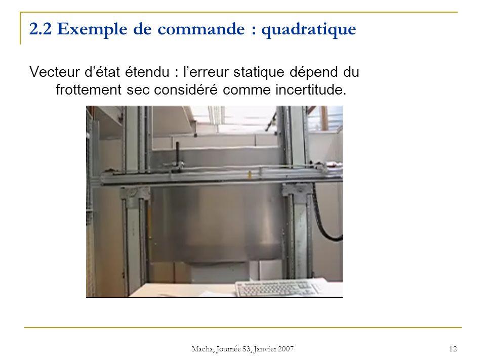 Macha, Journée S3, Janvier 2007 12 2.2 Exemple de commande : quadratique Vecteur détat étendu : lerreur statique dépend du frottement sec considéré comme incertitude.