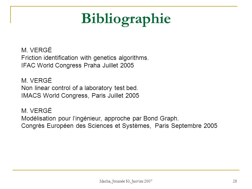 Macha, Journée S3, Janvier 2007 28 Bibliographie M. VERGÉ Friction identification with genetics algorithms. IFAC World Congress Praha Juillet 2005 M.