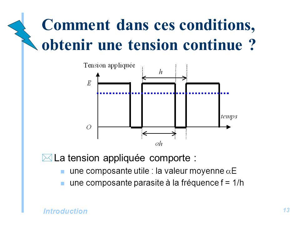 Introduction 13 Comment dans ces conditions, obtenir une tension continue ? *La tension appliquée comporte : une composante utile : la valeur moyenne