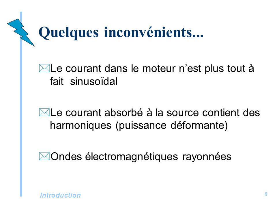 Introduction 8 Quelques inconvénients... *Le courant dans le moteur nest plus tout à fait sinusoïdal *Le courant absorbé à la source contient des harm