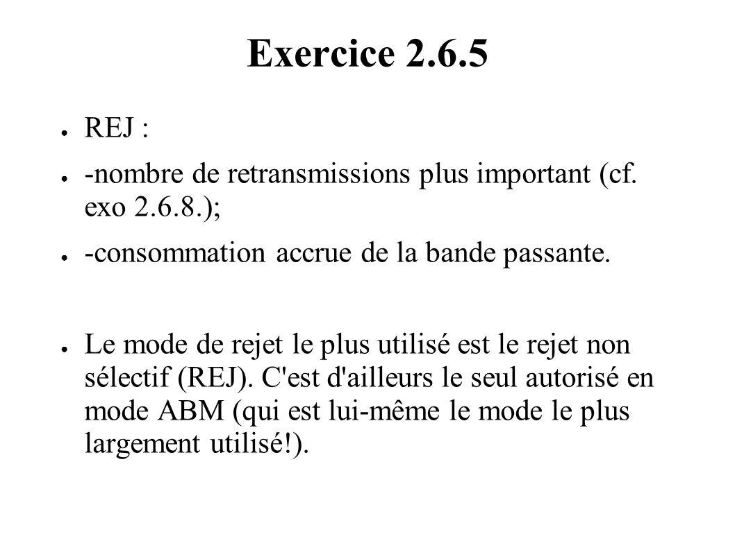 Exercice 2.6.5 REJ : -nombre de retransmissions plus important (cf. exo 2.6.8.); -consommation accrue de la bande passante. Le mode de rejet le plus u