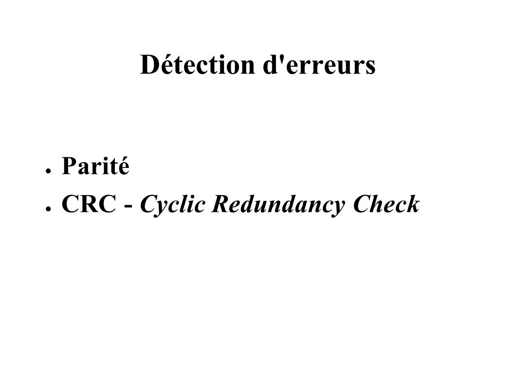 Détection d erreurs Parité CRC - Cyclic Redundancy Check