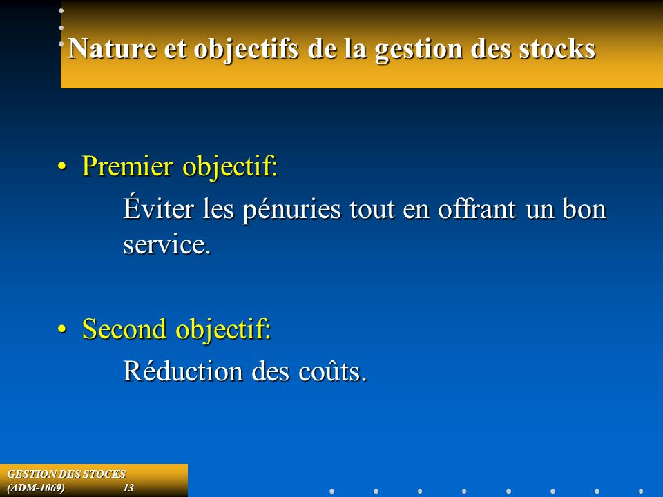 GESTION DES STOCKS (ADM-1069) 13 Nature et objectifs de la gestion des stocks Premier objectif:Premier objectif: Éviter les pénuries tout en offrant un bon service.