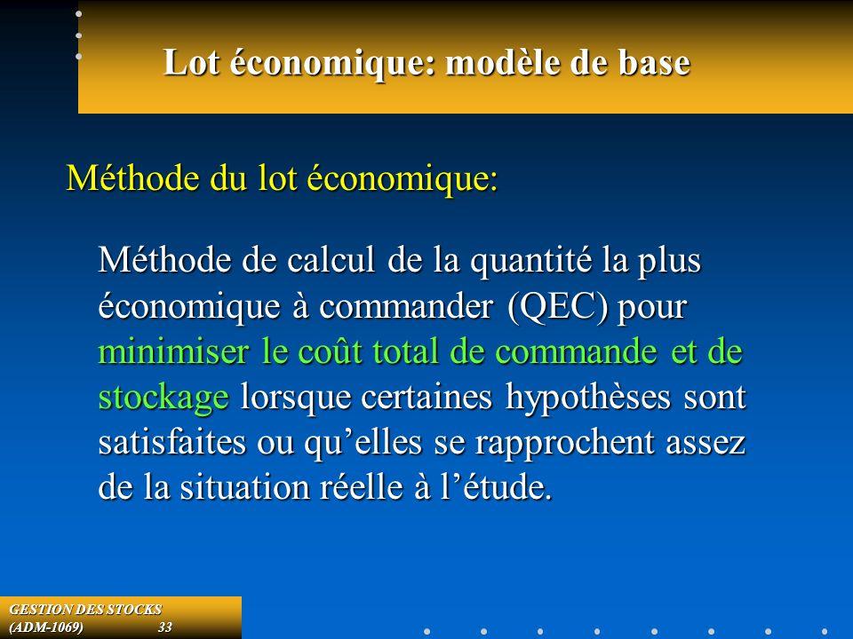 GESTION DES STOCKS (ADM-1069) 33 Lot économique: modèle de base Méthode du lot économique: Méthode de calcul de la quantité la plus économique à commander (QEC) pour minimiser le coût total de commande et de stockage lorsque certaines hypothèses sont satisfaites ou quelles se rapprochent assez de la situation réelle à létude.
