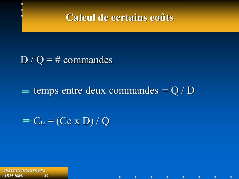 GESTION DES STOCKS (ADM-1069) 39 Calcul de certains coûts D / Q = # commandes temps entre deux commandes = Q / D temps entre deux commandes = Q / D C tc = (Cc x D) / Q C tc = (Cc x D) / Q