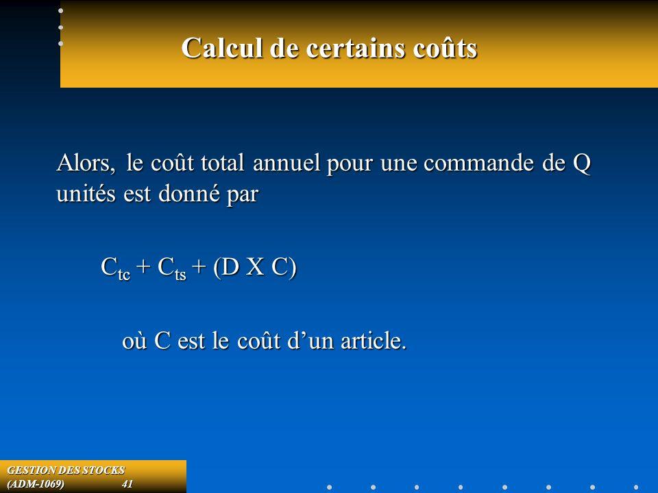 GESTION DES STOCKS (ADM-1069) 41 Calcul de certains coûts Alors, le coût total annuel pour une commande de Q unités est donné par C tc + C ts + (D X C) C tc + C ts + (D X C) où C est le coût dun article.