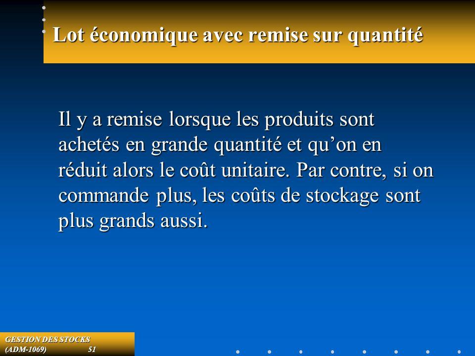 GESTION DES STOCKS (ADM-1069) 51 Lot économique avec remise sur quantité Il y a remise lorsque les produits sont achetés en grande quantité et quon en réduit alors le coût unitaire.