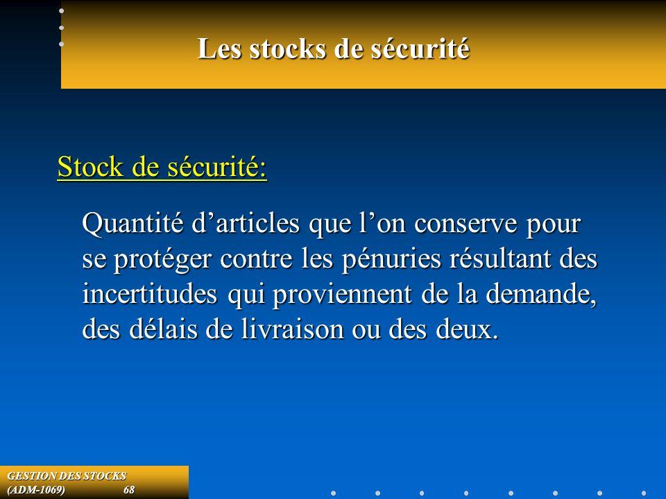 GESTION DES STOCKS (ADM-1069) 68 Les stocks de sécurité Stock de sécurité: Quantité darticles que lon conserve pour se protéger contre les pénuries résultant des incertitudes qui proviennent de la demande, des délais de livraison ou des deux.