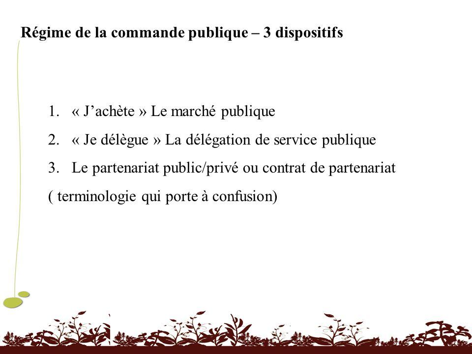 Régime de la commande publique – 3 dispositifs 1.« Jachète » Le marché publique 2.« Je délègue » La délégation de service publique 3.Le partenariat pu