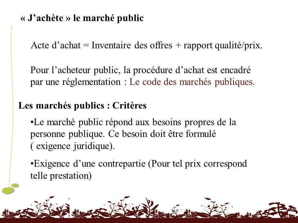 « Jachète » le marché public Acte dachat = Inventaire des offres + rapport qualité/prix. Pour lacheteur public, la procédure dachat est encadré par un