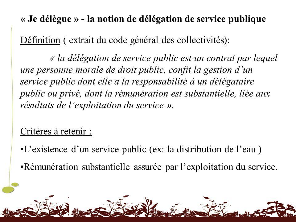 « Je délègue » - la notion de délégation de service publique Définition ( extrait du code général des collectivités): « la délégation de service publi