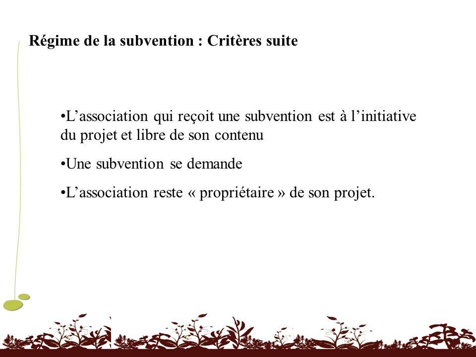 Régime de la subvention : Critères suite Lassociation qui reçoit une subvention est à linitiative du projet et libre de son contenu Une subvention se