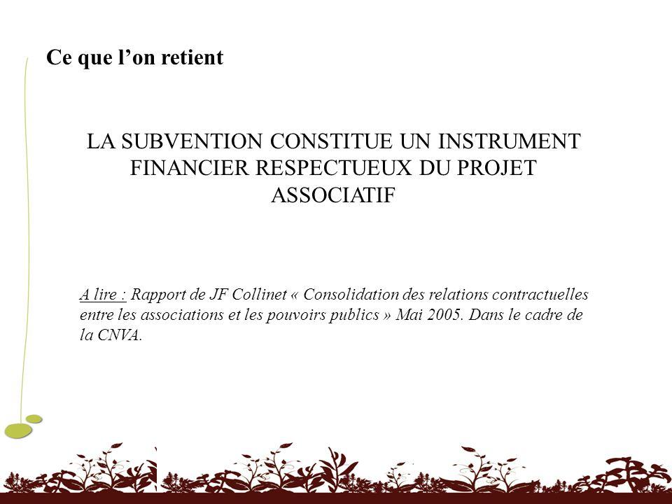 Ce que lon retient LA SUBVENTION CONSTITUE UN INSTRUMENT FINANCIER RESPECTUEUX DU PROJET ASSOCIATIF A lire : Rapport de JF Collinet « Consolidation de