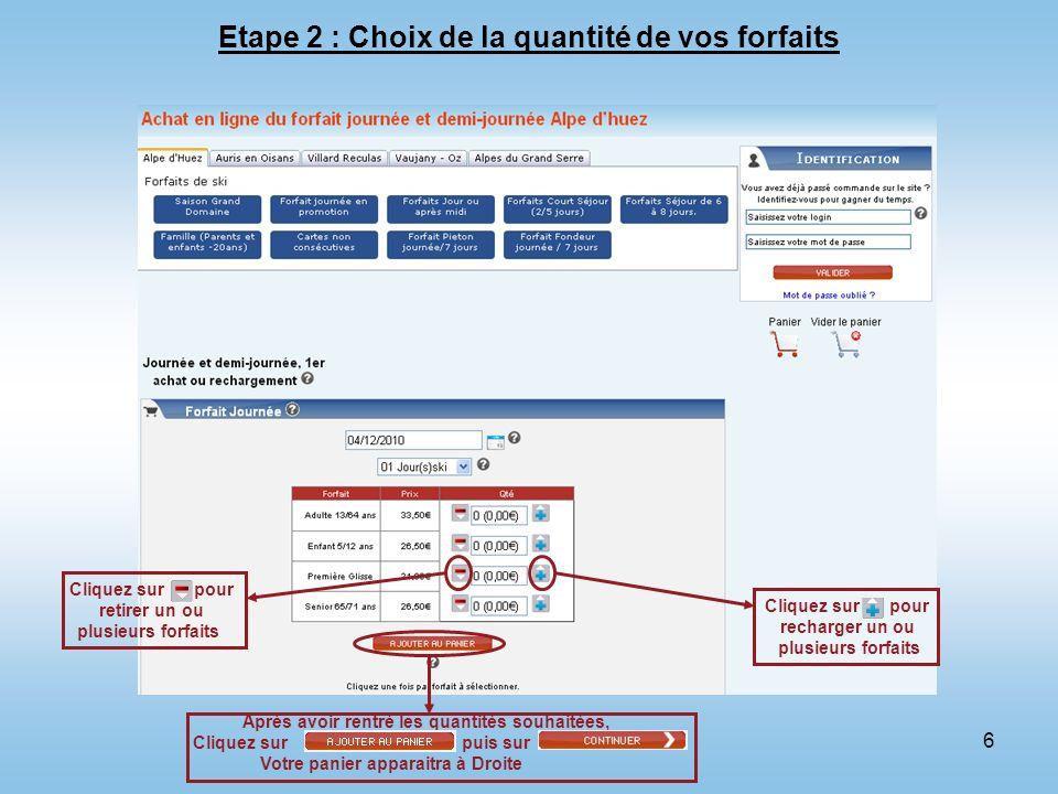 6 Etape 2 : Choix de la quantité de vos forfaits Cliquez sur pour recharger un ou plusieurs forfaits Cliquez sur pour retirer un ou plusieurs forfaits