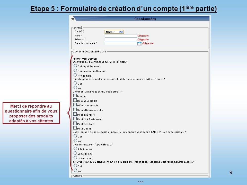 9 Etape 5 : Formulaire de création dun compte (1 ière partie) Merci de répondre au questionnaire afin de vous proposer des produits adaptés à vos atte