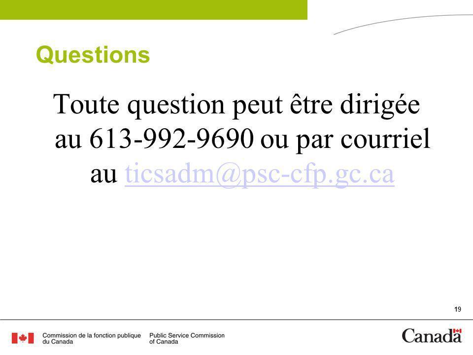 19 Questions Toute question peut être dirigée au 613-992-9690 ou par courriel au ticsadm@psc-cfp.gc.caticsadm@psc-cfp.gc.ca
