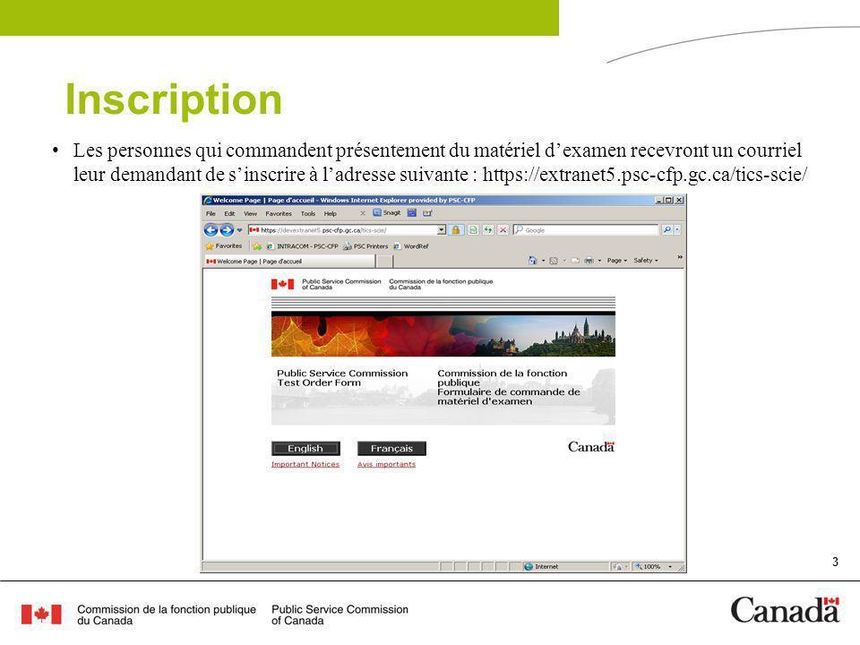 3 Inscription Les personnes qui commandent présentement du matériel dexamen recevront un courriel leur demandant de sinscrire à ladresse suivante : https://extranet5.psc-cfp.gc.ca/tics-scie/