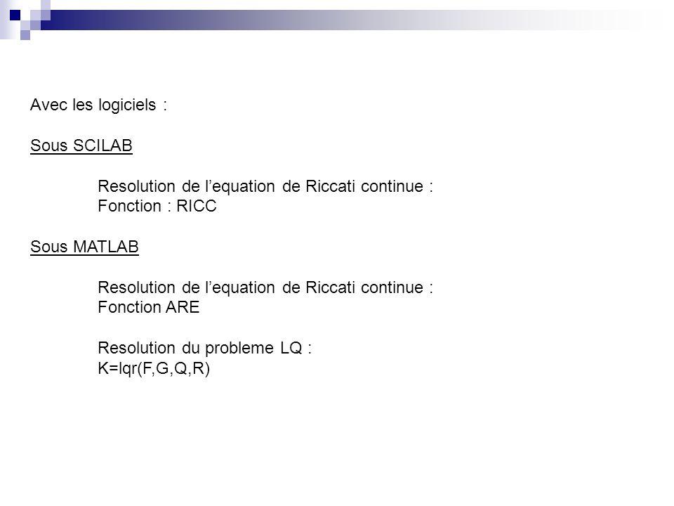 Avec les logiciels : Sous SCILAB Resolution de lequation de Riccati continue : Fonction : RICC Sous MATLAB Resolution de lequation de Riccati continue : Fonction ARE Resolution du probleme LQ : K=lqr(F,G,Q,R)