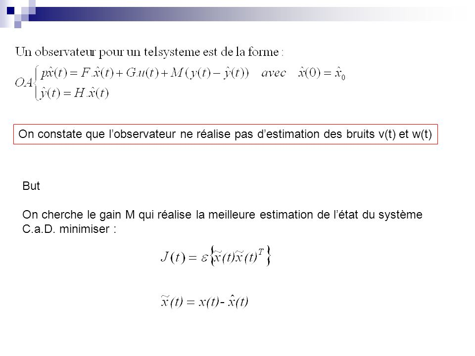 On constate que lobservateur ne réalise pas destimation des bruits v(t) et w(t) But On cherche le gain M qui réalise la meilleure estimation de létat du système C.a.D.