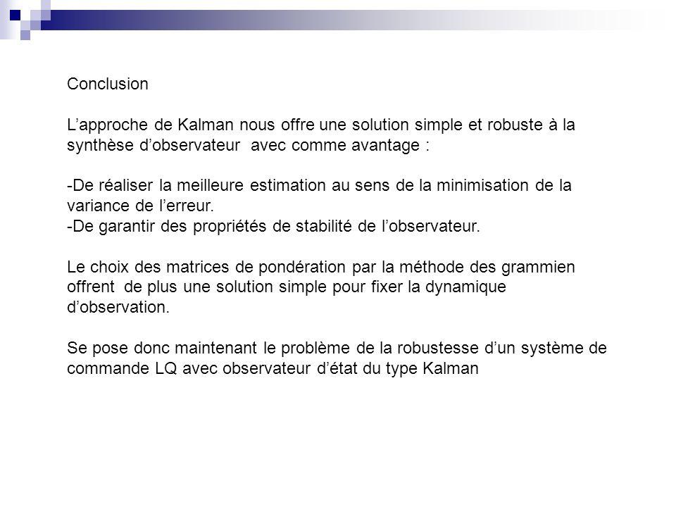 Conclusion Lapproche de Kalman nous offre une solution simple et robuste à la synthèse dobservateur avec comme avantage : -De réaliser la meilleure estimation au sens de la minimisation de la variance de lerreur.
