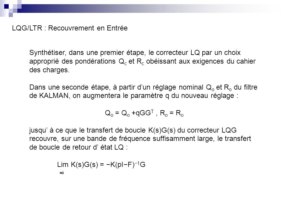 LQG/LTR : Recouvrement en Entrée Synthétiser, dans une premier étape, le correcteur LQ par un choix approprié des pondérations Q c et R c obéissant aux exigences du cahier des charges.