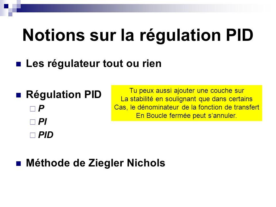 Notions sur la régulation PID Les régulateur tout ou rien Régulation PID P PI PID Méthode de Ziegler Nichols Tu peux aussi ajouter une couche sur La stabilité en soulignant que dans certains Cas, le dénominateur de la fonction de transfert En Boucle fermée peut sannuler.