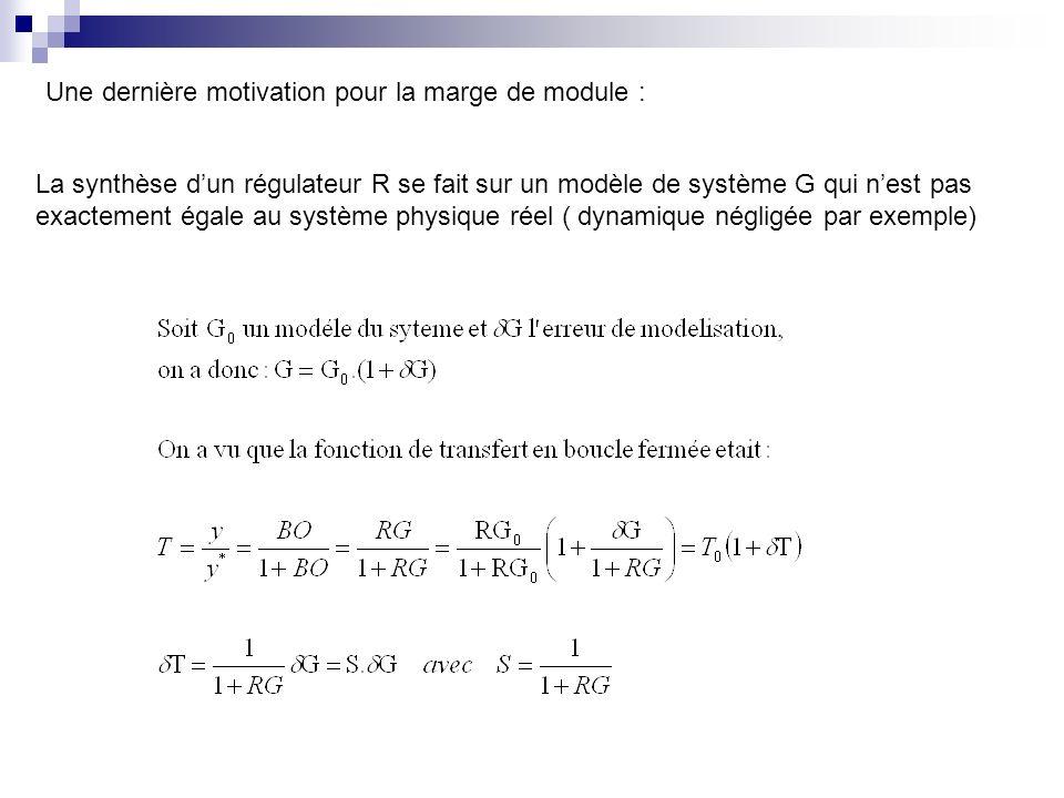 Une dernière motivation pour la marge de module : La synthèse dun régulateur R se fait sur un modèle de système G qui nest pas exactement égale au système physique réel ( dynamique négligée par exemple)