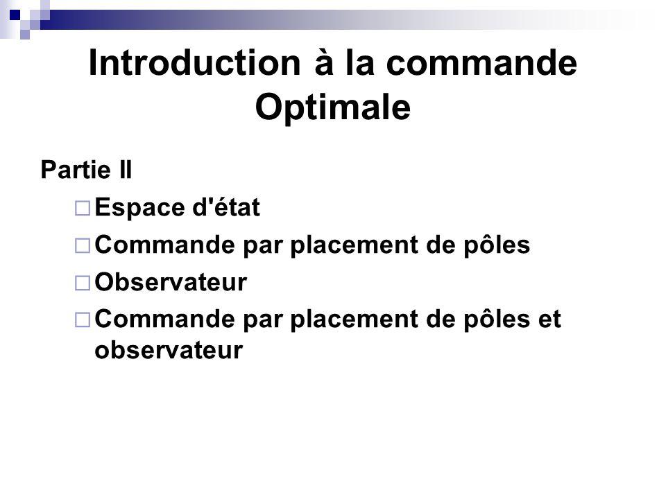 Introduction à la commande Optimale Partie II Espace d état Commande par placement de pôles Observateur Commande par placement de pôles et observateur